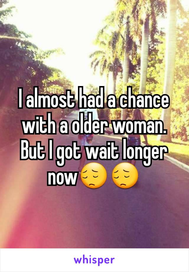 I almost had a chance with a older woman. But I got wait longer now😔😔