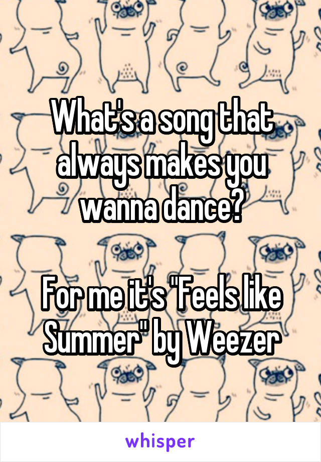 "What's a song that always makes you wanna dance?  For me it's ""Feels like Summer"" by Weezer"