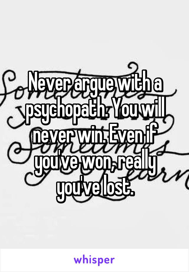 Never argue with a psychopath. You will never win. Even if you've won, really you've lost.