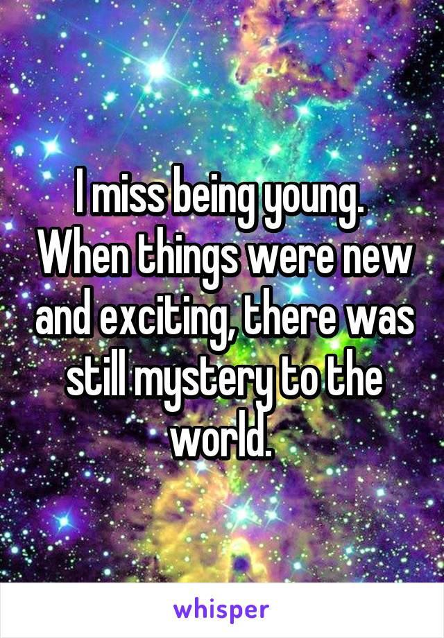 I miss being young.  When things were new and exciting, there was still mystery to the world.