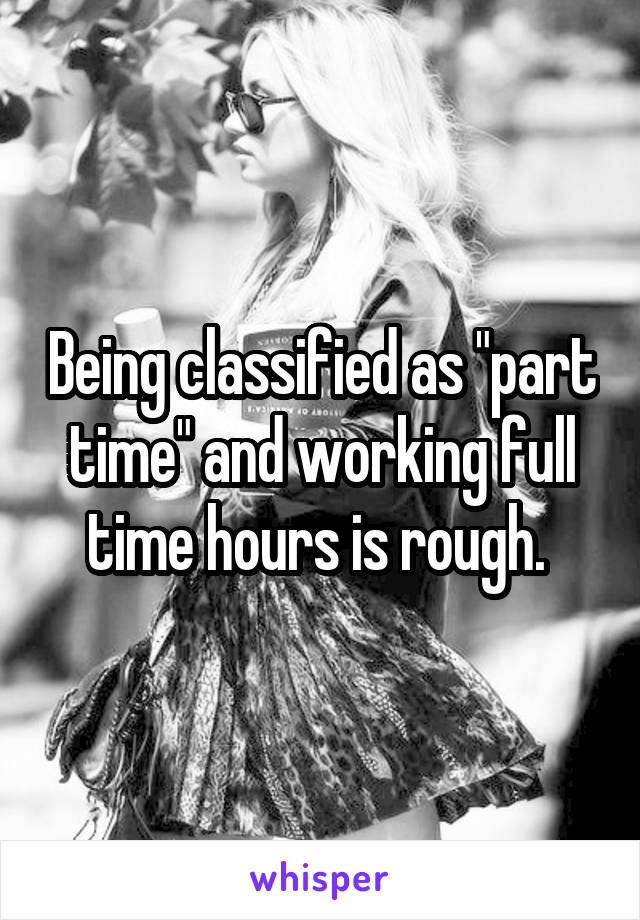 "Being classified as ""part time"" and working full time hours is rough."