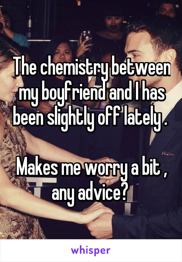 The chemistry between my boyfriend and I has been slightly off lately .   Makes me worry a bit , any advice?