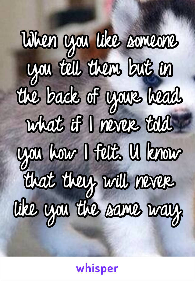 When you like someone you tell them but in the back of your head what if I never told you how I felt. U know that they will never like you the same way.