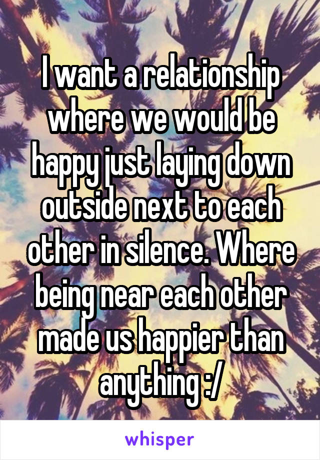 I want a relationship where we would be happy just laying down outside next to each other in silence. Where being near each other made us happier than anything :/