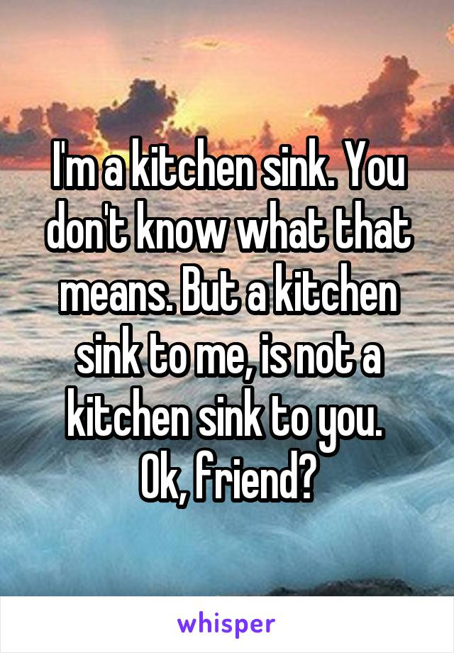 I'm a kitchen sink. You don't know what that means. But a kitchen sink to me, is not a kitchen sink to you.  Ok, friend?