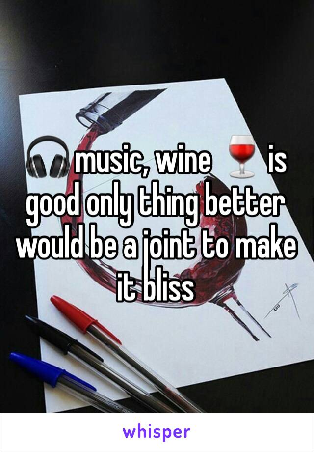 🎧 music, wine 🍷 is good only thing better would be a joint to make it bliss