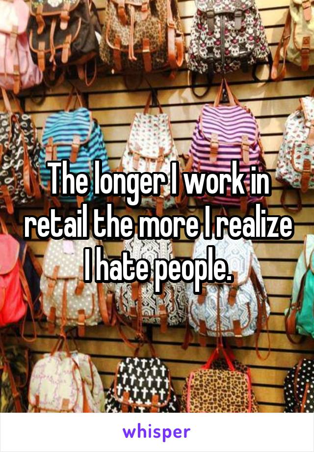 The longer I work in retail the more I realize I hate people.