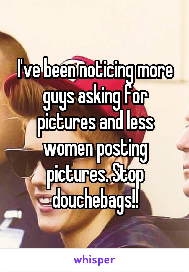 I've been noticing more guys asking for pictures and less women posting pictures. Stop douchebags!!