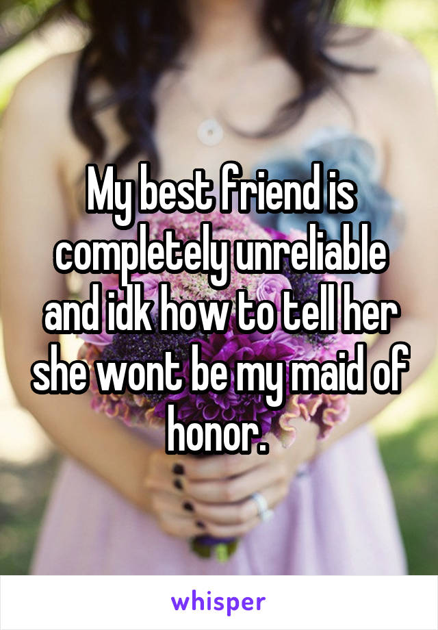 My best friend is completely unreliable and idk how to tell her she wont be my maid of honor.