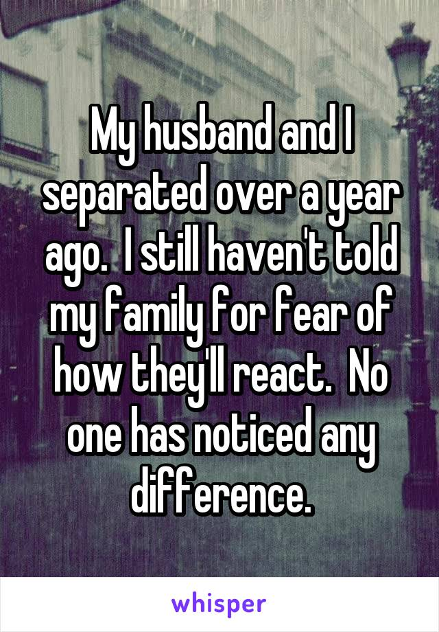 My husband and I separated over a year ago.  I still haven't told my family for fear of how they'll react.  No one has noticed any difference.