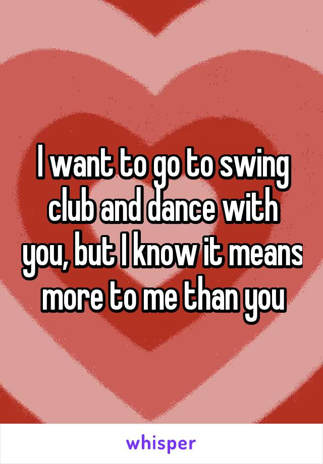 I want to go to swing club and dance with you, but I know it means more to me than you