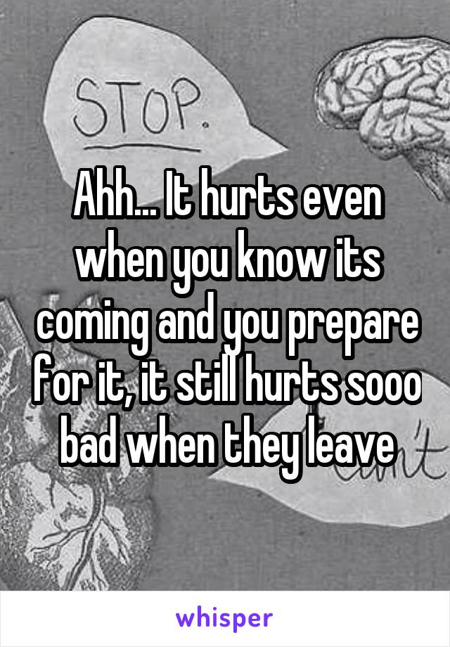 Ahh... It hurts even when you know its coming and you prepare for it, it still hurts sooo bad when they leave
