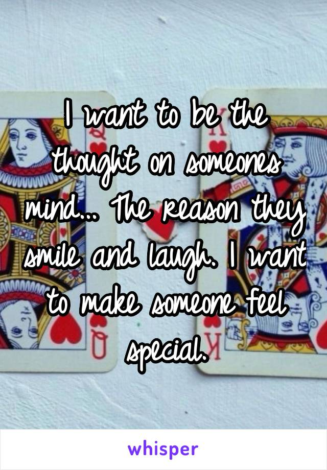 I want to be the thought on someones mind... The reason they smile and laugh. I want to make someone feel special.