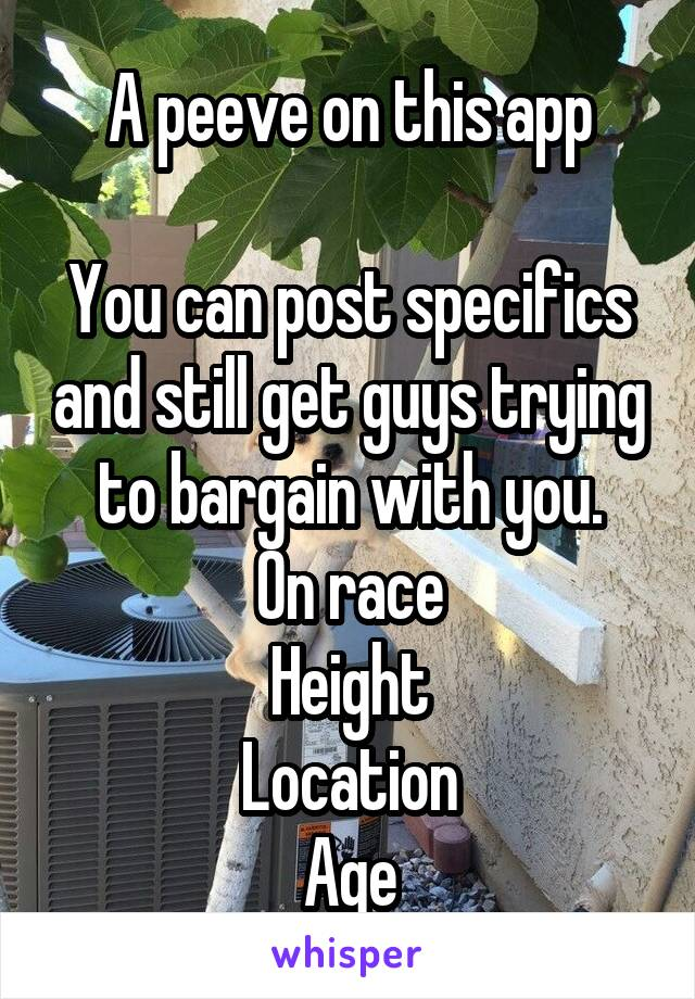 A peeve on this app  You can post specifics and still get guys trying to bargain with you. On race Height Location Age