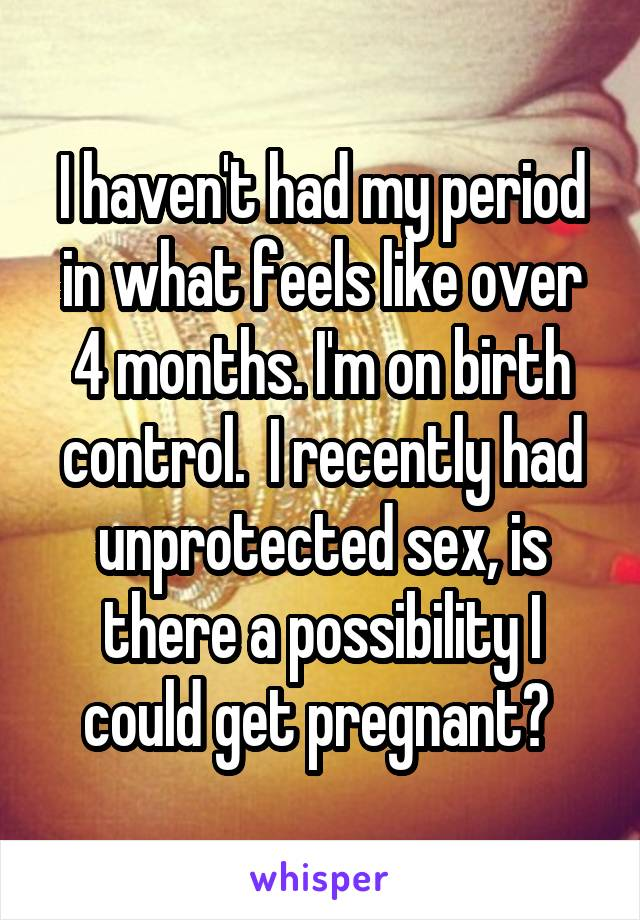 I haven't had my period in what feels like over 4 months. I'm on birth control.  I recently had unprotected sex, is there a possibility I could get pregnant?