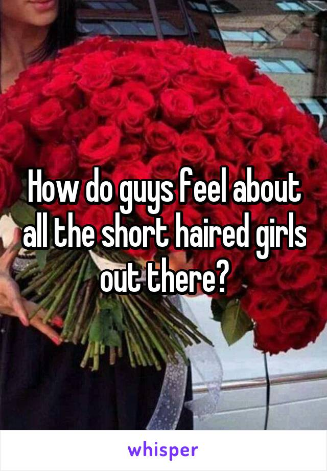 How do guys feel about all the short haired girls out there?