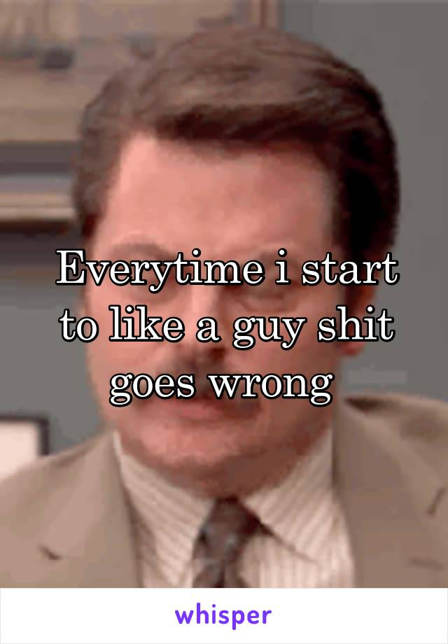 Everytime i start to like a guy shit goes wrong