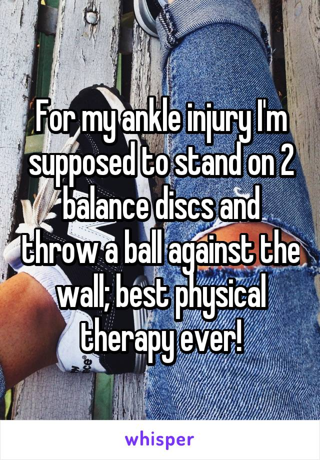 For my ankle injury I'm supposed to stand on 2 balance discs and throw a ball against the wall; best physical therapy ever!
