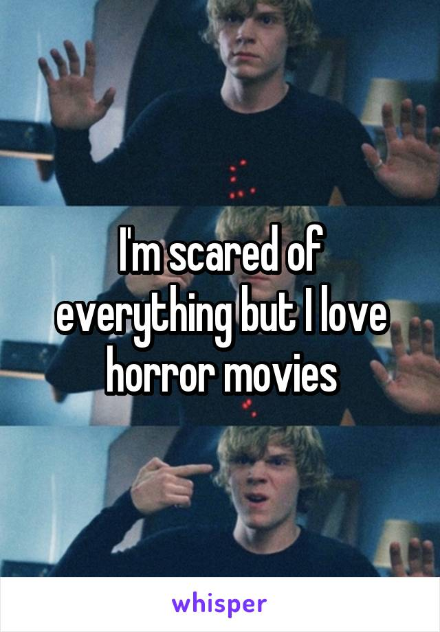 I'm scared of everything but I love horror movies