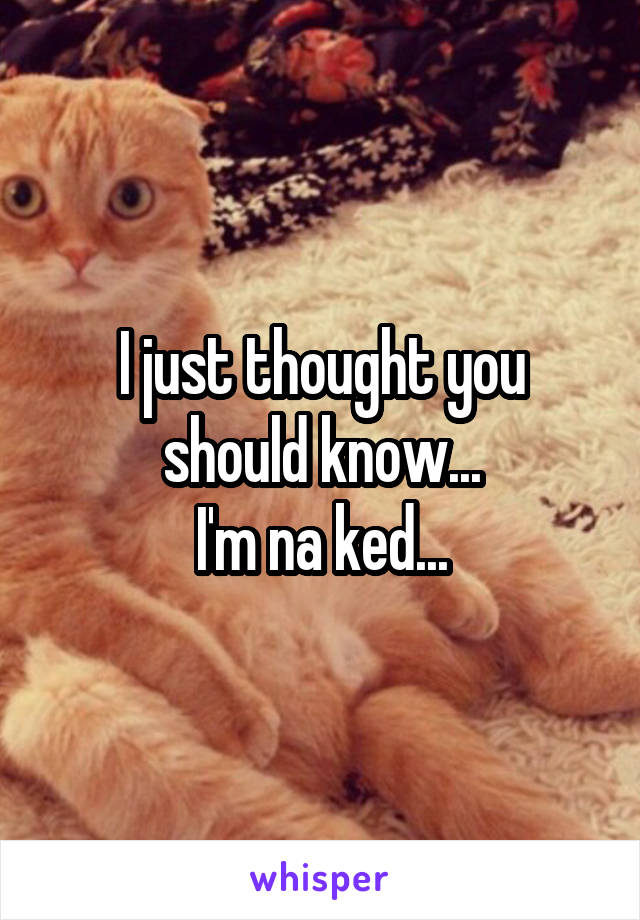 I just thought you should know... I'm na ked...