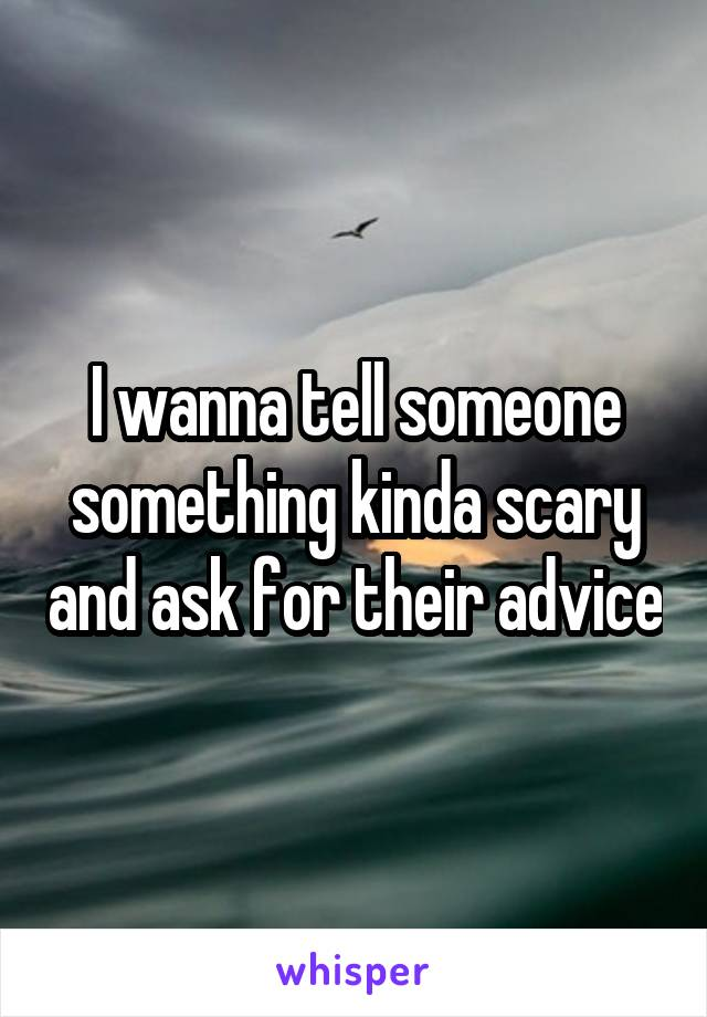 I wanna tell someone something kinda scary and ask for their advice
