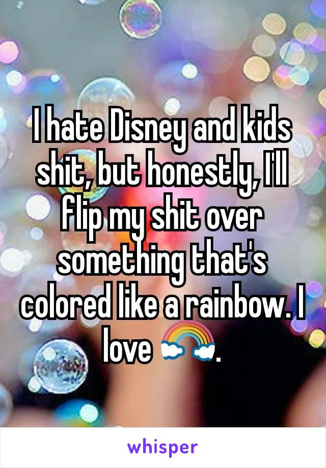 I hate Disney and kids shit, but honestly, I'll flip my shit over something that's colored like a rainbow. I love 🌈.