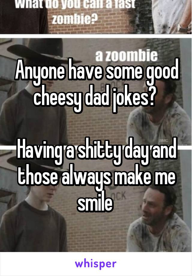 Anyone have some good cheesy dad jokes?   Having a shitty day and those always make me smile