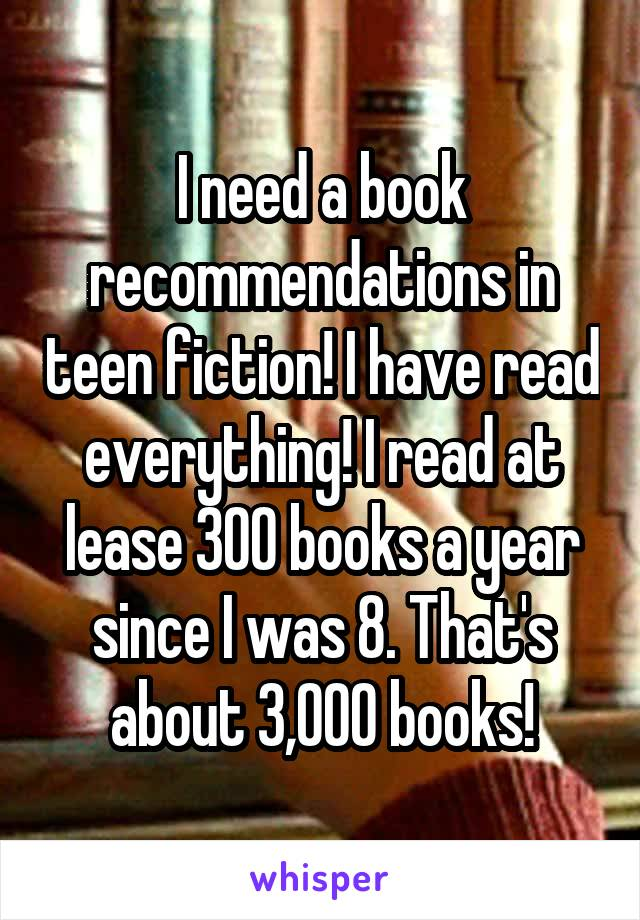 I need a book recommendations in teen fiction! I have read everything! I read at lease 300 books a year since I was 8. That's about 3,000 books!