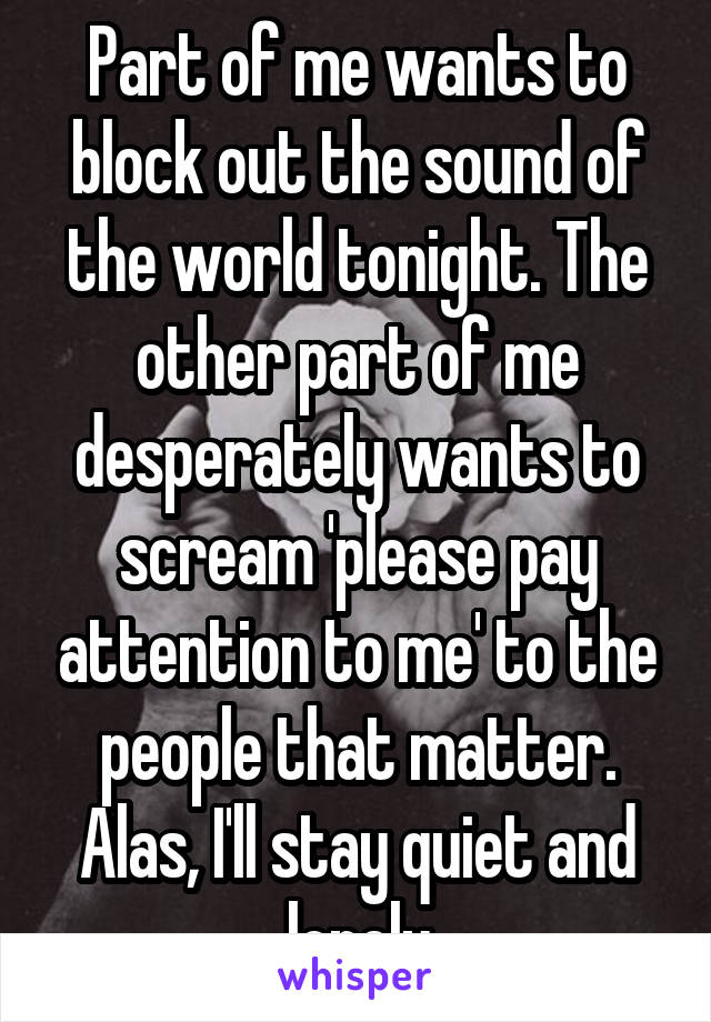 Part of me wants to block out the sound of the world tonight. The other part of me desperately wants to scream 'please pay attention to me' to the people that matter. Alas, I'll stay quiet and lonely