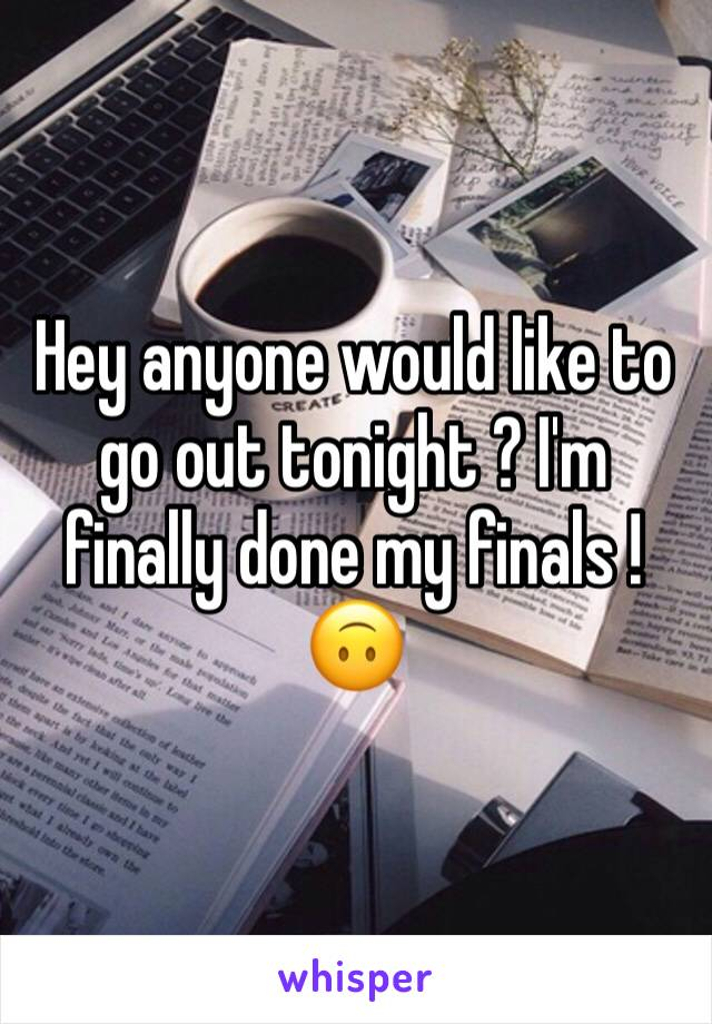 Hey anyone would like to go out tonight ? I'm finally done my finals ! 🙃