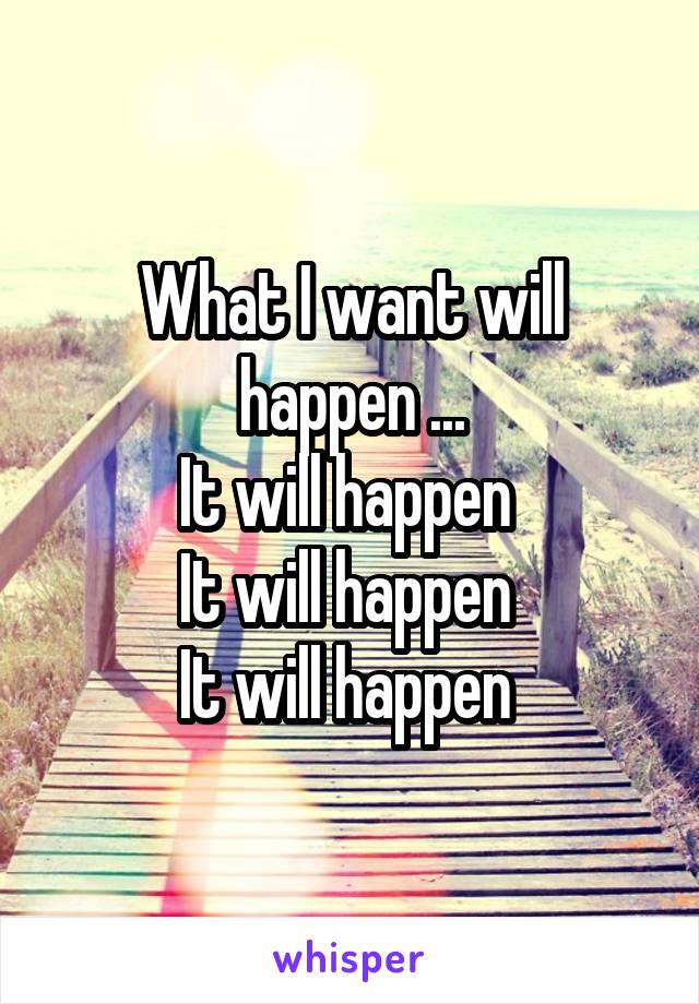 What I want will happen ... It will happen  It will happen  It will happen