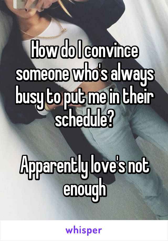 How do I convince someone who's always busy to put me in their schedule?  Apparently love's not enough