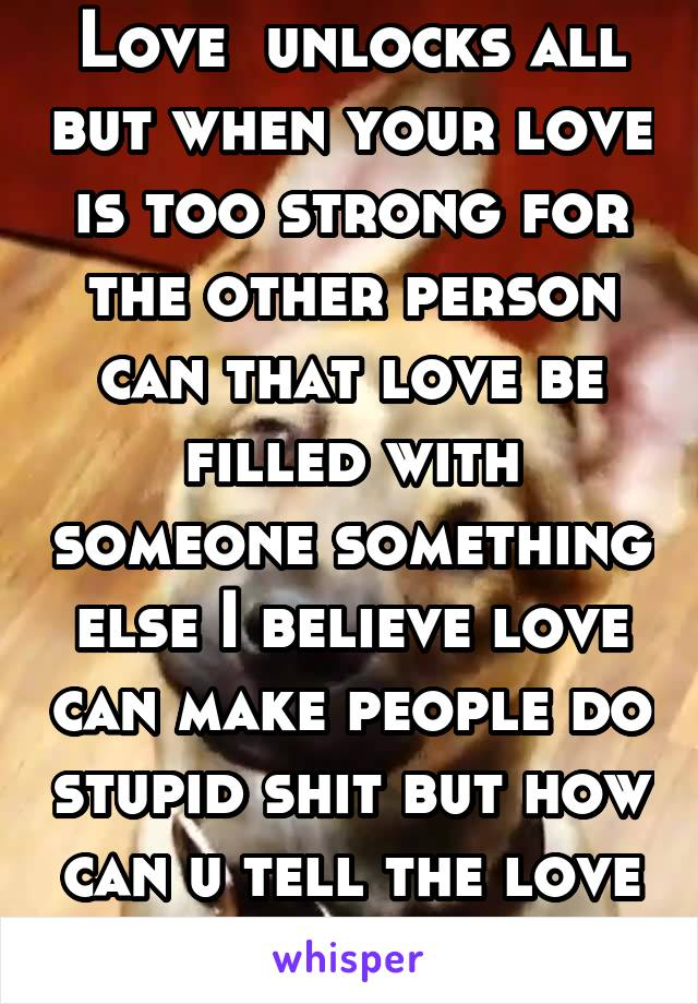 Love  unlocks all but when your love is too strong for the other person can that love be filled with someone something else I believe love can make people do stupid shit but how can u tell the love is