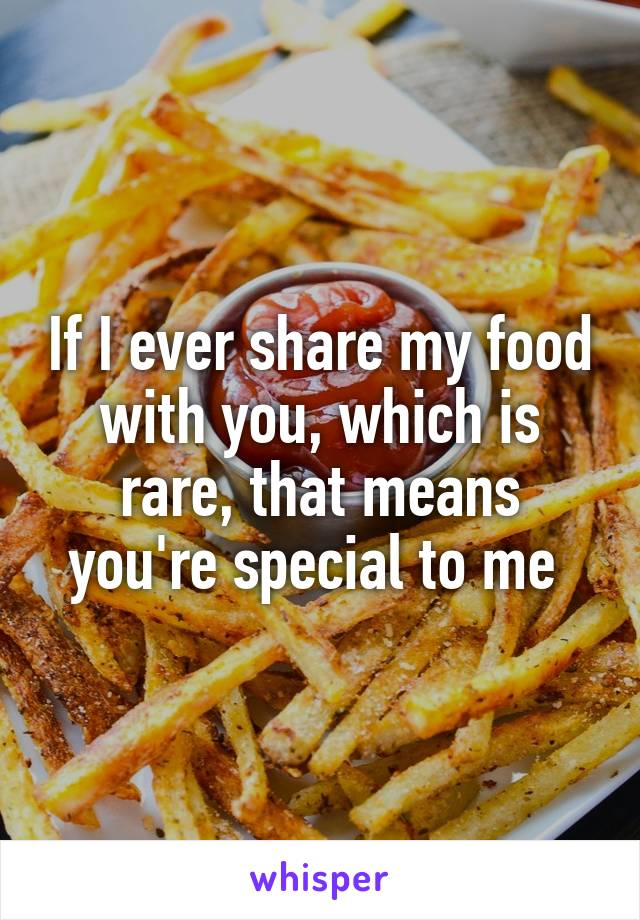 If I ever share my food with you, which is rare, that means you're special to me