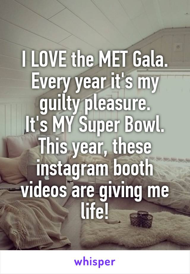 I LOVE the MET Gala. Every year it's my guilty pleasure. It's MY Super Bowl. This year, these instagram booth videos are giving me life!