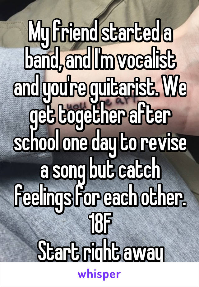 My friend started a band, and I'm vocalist and you're guitarist. We get together after school one day to revise a song but catch feelings for each other. 18F Start right away