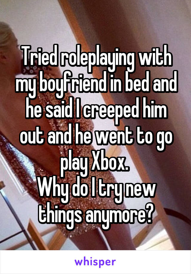 Tried roleplaying with my boyfriend in bed and he said I creeped him out and he went to go play Xbox.  Why do I try new things anymore?
