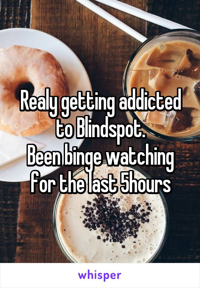 Realy getting addicted to Blindspot. Been binge watching for the last 5hours