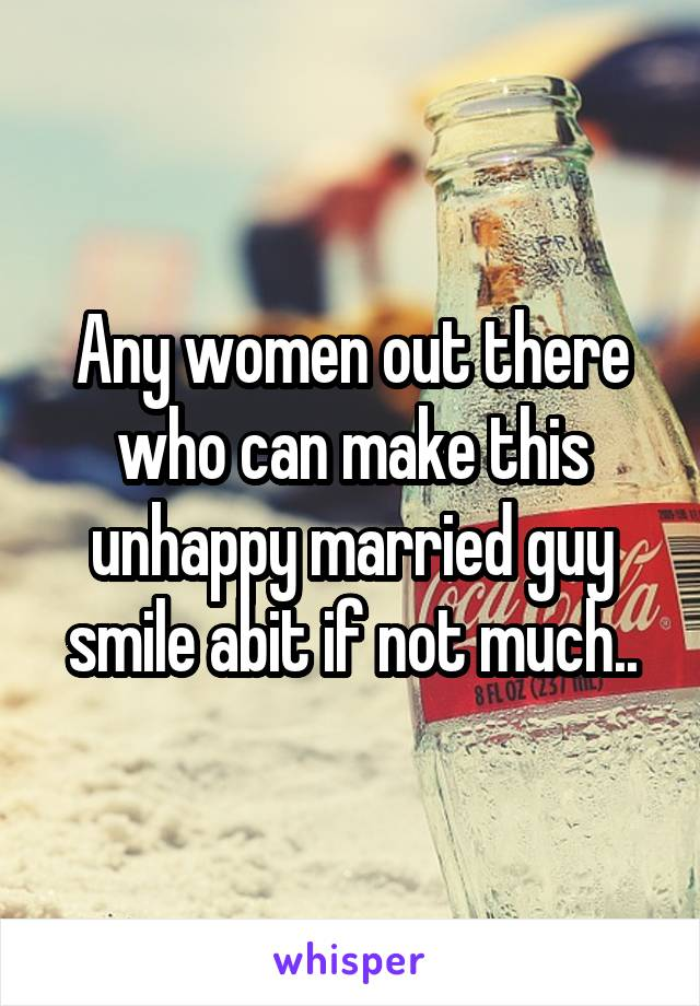 Any women out there who can make this unhappy married guy smile abit if not much..