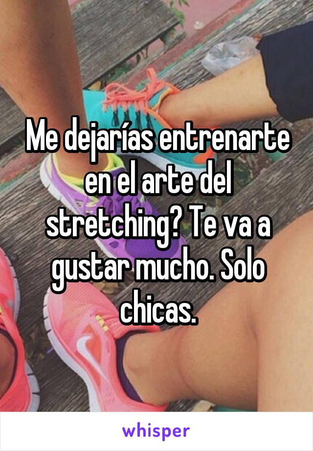 Me dejarías entrenarte en el arte del stretching? Te va a gustar mucho. Solo chicas.
