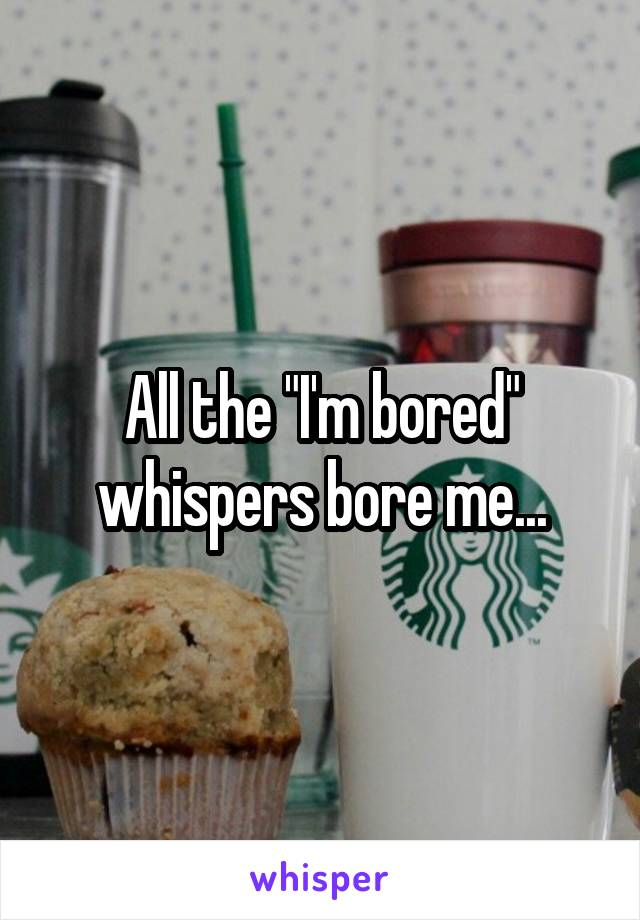 "All the ""I'm bored"" whispers bore me..."