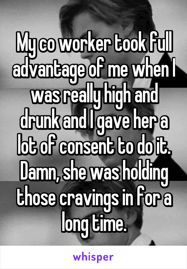 My co worker took full advantage of me when I was really high and drunk and I gave her a lot of consent to do it. Damn, she was holding those cravings in for a long time.