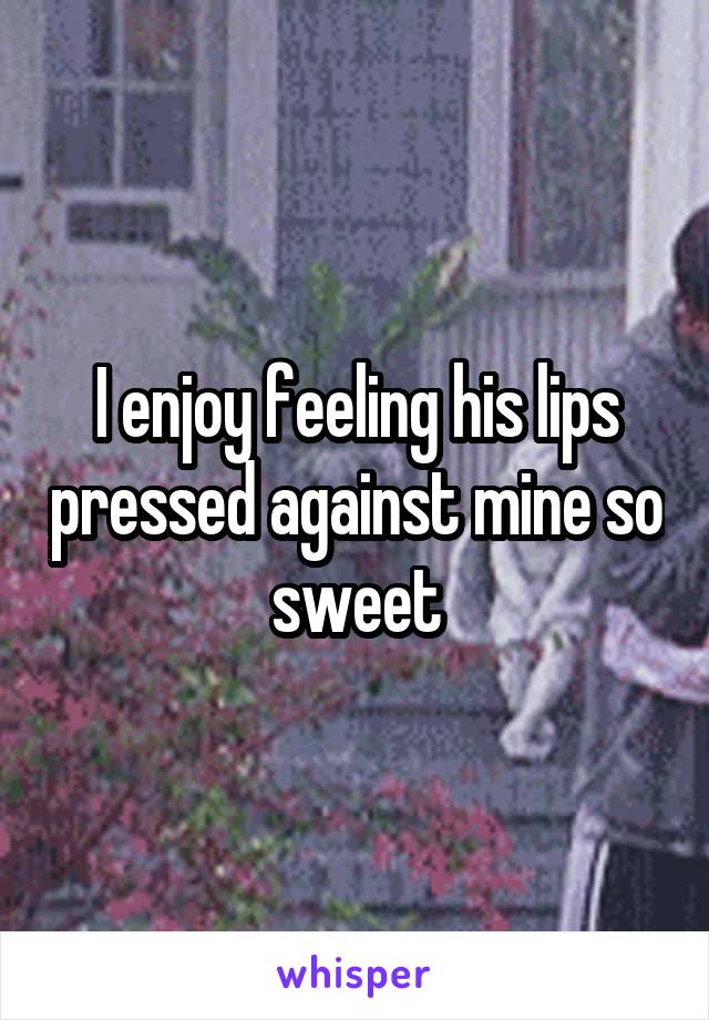 I enjoy feeling his lips pressed against mine so sweet