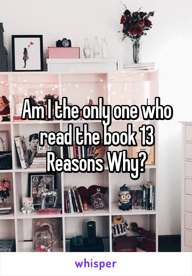 Am I the only one who read the book 13 Reasons Why?