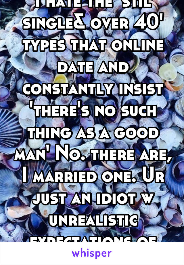 I hate the 'stil single& over 40' types that online date and constantly insist 'there's no such thing as a good man' No. there are, I married one. Ur just an idiot w unrealistic expectations of people