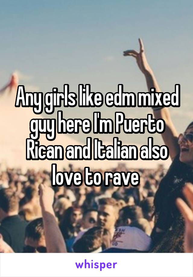 Any girls like edm mixed guy here I'm Puerto Rican and Italian also love to rave
