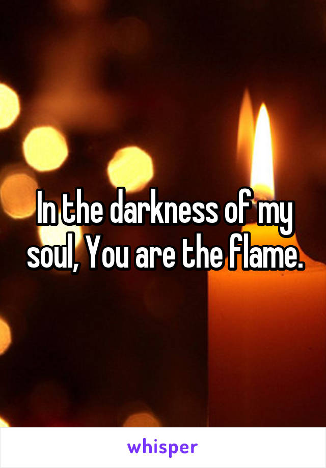 In the darkness of my soul, You are the flame.
