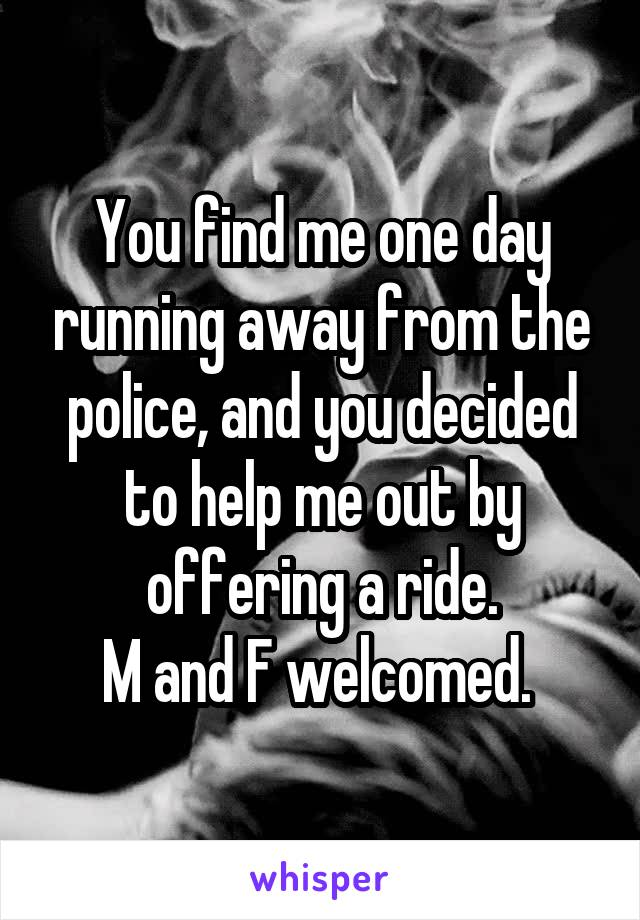 You find me one day running away from the police, and you decided to help me out by offering a ride. M and F welcomed.
