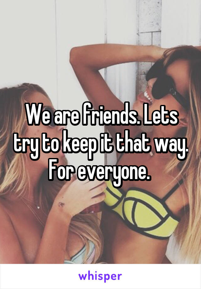 We are friends. Lets try to keep it that way. For everyone.