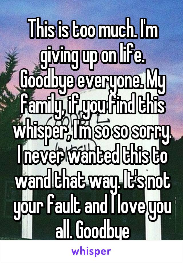 This is too much. I'm giving up on life. Goodbye everyone. My family, if you find this whisper, I'm so so sorry. I never wanted this to wand that way. It's not your fault and I love you all. Goodbye